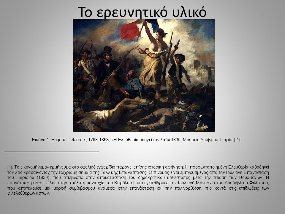 Το ερευνητικό υλικό Εικόνα 1. Eugene Delacroix, 1798-1863, «Η Ελευθερία οδηγεί τον λαό» 1830, Μουσείο Λούβρου, Παρίσι [[1]].